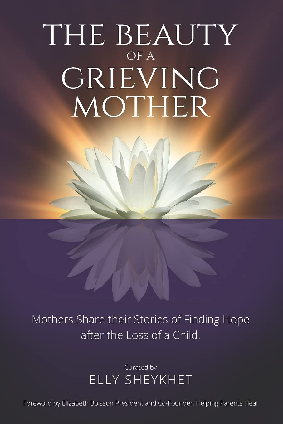The Beauty Of A Grieving Mother: Mothers Share Their Stories Of Finding Hope After The Loss Of A Child